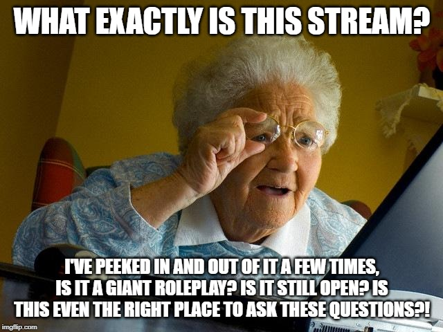 I am INCREDIBLY curious about this story but I know absolutely nothing about it so :< |  WHAT EXACTLY IS THIS STREAM? I'VE PEEKED IN AND OUT OF IT A FEW TIMES, IS IT A GIANT ROLEPLAY? IS IT STILL OPEN? IS THIS EVEN THE RIGHT PLACE TO ASK THESE QUESTIONS?! | image tagged in memes,grandma finds the internet,the mythic wasteland | made w/ Imgflip meme maker