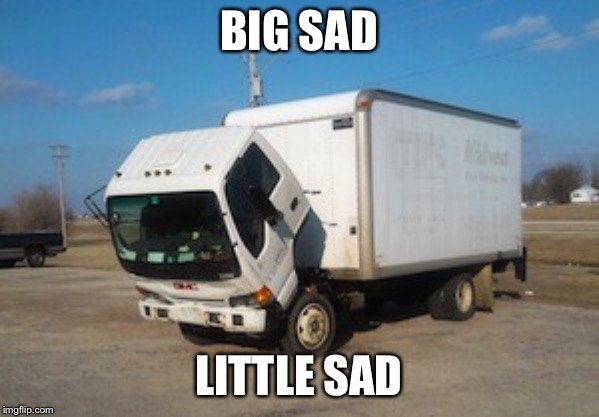 Okay Truck |  BIG SAD; LITTLE SAD | image tagged in memes,okay truck | made w/ Imgflip meme maker