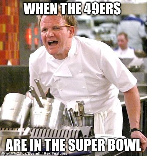 Chef Gordon Ramsay |  WHEN THE 49ERS; ARE IN THE SUPER BOWL | image tagged in memes,chef gordon ramsay,49ers,super bowl,chef ramsay | made w/ Imgflip meme maker