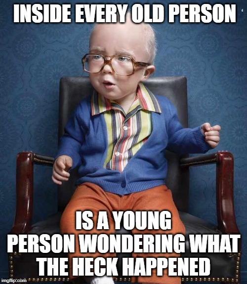 Old Kid |  INSIDE EVERY OLD PERSON; IS A YOUNG PERSON WONDERING WHAT THE HECK HAPPENED | image tagged in old,kid | made w/ Imgflip meme maker