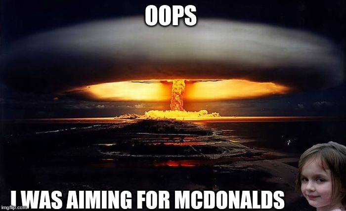 Disaster girl |  OOPS; I WAS AIMING FOR MCDONALDS | image tagged in disaster girl nukes 'em,memes | made w/ Imgflip meme maker