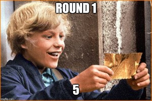 The Golden Ticket | ROUND 1 5 | image tagged in the golden ticket | made w/ Imgflip meme maker