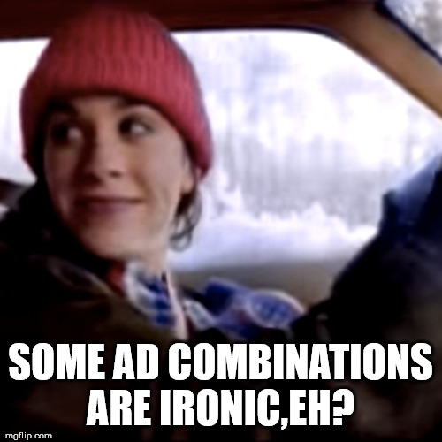 Isn't it ironic? | SOME AD COMBINATIONS ARE IRONIC,EH? | image tagged in isn't it ironic | made w/ Imgflip meme maker