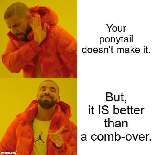 Drake Hotline Bling Meme | Your ponytail doesn't make it. But, it IS better than a comb-over. | image tagged in memes,drake hotline bling | made w/ Imgflip meme maker