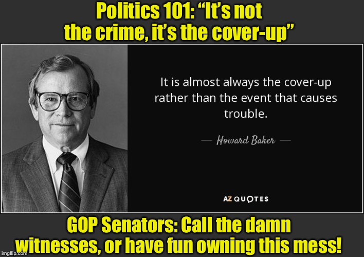 "The truth has a funny way of coming out eventually. |  Politics 101: ""It's not the crime, it's the cover-up""; GOP Senators: Call the damn witnesses, or have fun owning this mess! 