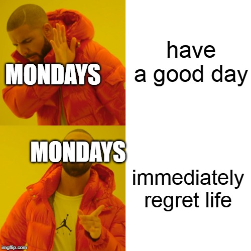 have a good day immediately regret life MONDAYS MONDAYS | image tagged in memes,drake hotline bling | made w/ Imgflip meme maker
