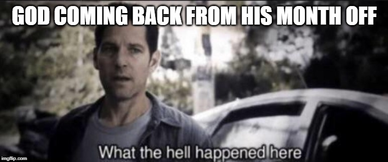 What the hell happened here |  GOD COMING BACK FROM HIS MONTH OFF | image tagged in what the hell happened here,apocalypse,god,oh god why | made w/ Imgflip meme maker