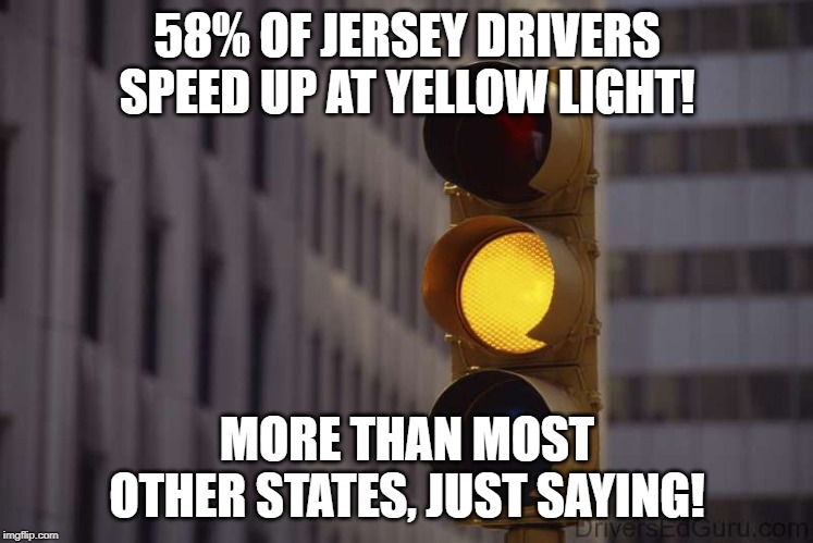 yellow light |  58% OF JERSEY DRIVERS SPEED UP AT YELLOW LIGHT! MORE THAN MOST OTHER STATES, JUST SAYING! | image tagged in new jersey,new jersey memory page,lisa payne,u r home realty,dave griswold | made w/ Imgflip meme maker