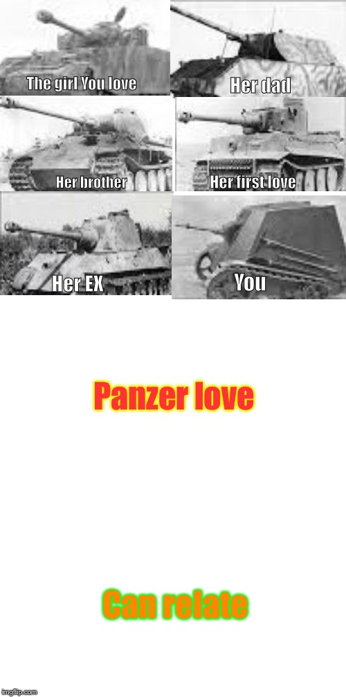 The girl You love Her dad Her brother Her first love Her EX You Panzer love Can relate | image tagged in girls und panzer,love,memes,funny memes,funny,can relate | made w/ Imgflip meme maker