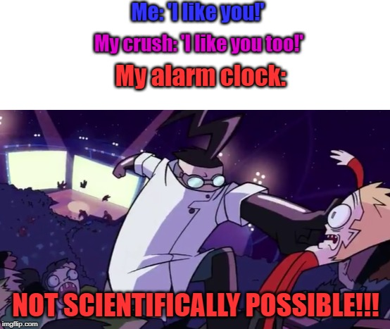 Not Scientifically Possible |  Me: 'I like you!'; My crush: 'I like you too!'; My alarm clock:; NOT SCIENTIFICALLY POSSIBLE!!! | image tagged in not scientifically possible | made w/ Imgflip meme maker
