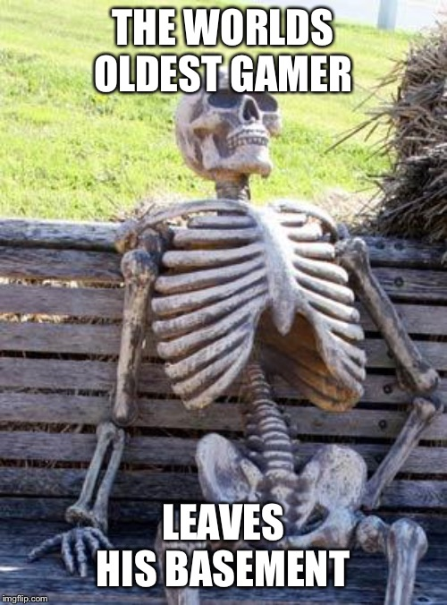 Waiting Skeleton | THE WORLDS OLDEST GAMER LEAVES HIS BASEMENT | image tagged in memes,waiting skeleton | made w/ Imgflip meme maker