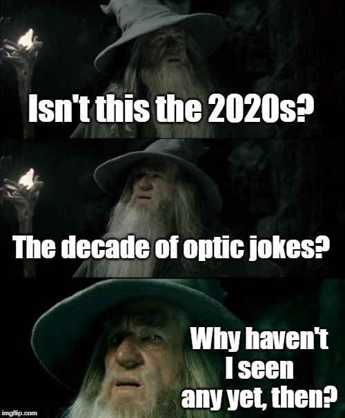 Confused Gandalf Meme |  Isn't this the 2020s? The decade of optic jokes? Why haven't I seen any yet, then? | image tagged in memes,confused gandalf | made w/ Imgflip meme maker