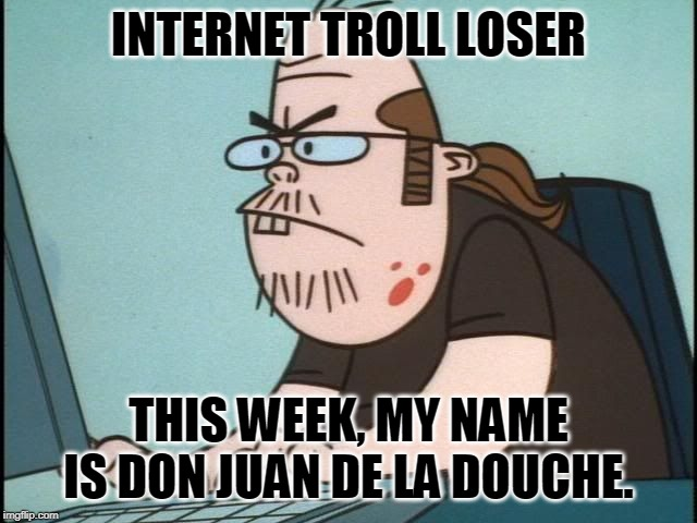 Internet Troll |  INTERNET TROLL LOSER; THIS WEEK, MY NAME IS DON JUAN DE LA DOUCHE. | image tagged in internet troll | made w/ Imgflip meme maker