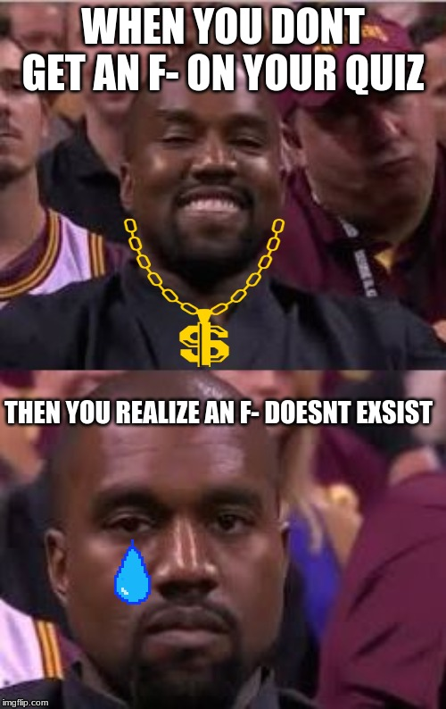 Kanye Smile Then Sad |  WHEN YOU DONT GET AN F- ON YOUR QUIZ; THEN YOU REALIZE AN F- DOESNT EXSIST | image tagged in kanye smile then sad | made w/ Imgflip meme maker
