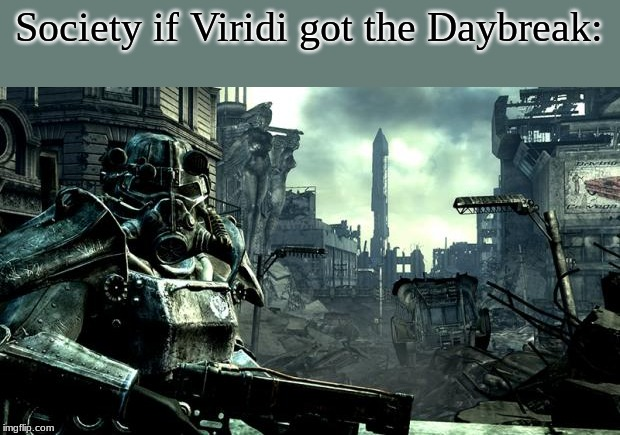 Fallout |  Society if Viridi got the Daybreak: | image tagged in fallout | made w/ Imgflip meme maker