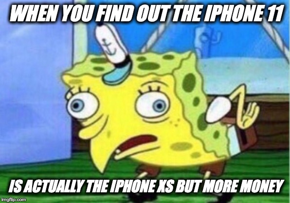 Mocking Spongebob |  WHEN YOU FIND OUT THE IPHONE 11; IS ACTUALLY THE IPHONE XS BUT MORE MONEY | image tagged in memes,mocking spongebob | made w/ Imgflip meme maker