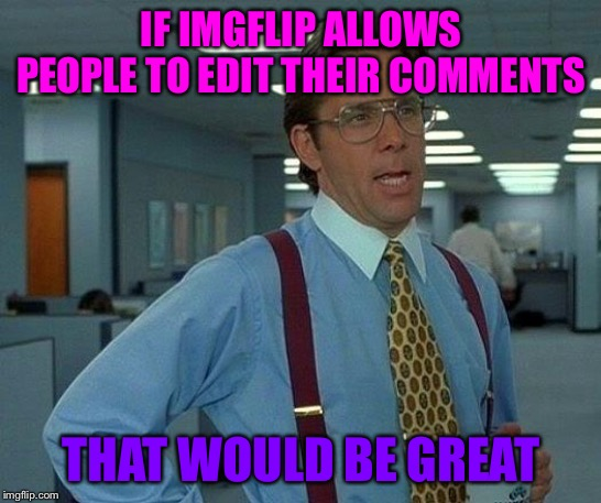 Because what if someone makes a spelling error and such, or needs to add more to their comment? | IF IMGFLIP ALLOWS PEOPLE TO EDIT THEIR COMMENTS THAT WOULD BE GREAT | image tagged in memes,that would be great,comment editing,imgflip | made w/ Imgflip meme maker