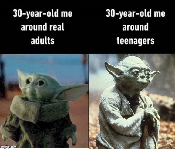 30 year old me...too young but also too old | image tagged in baby yoda,yoda wisdom | made w/ Imgflip meme maker