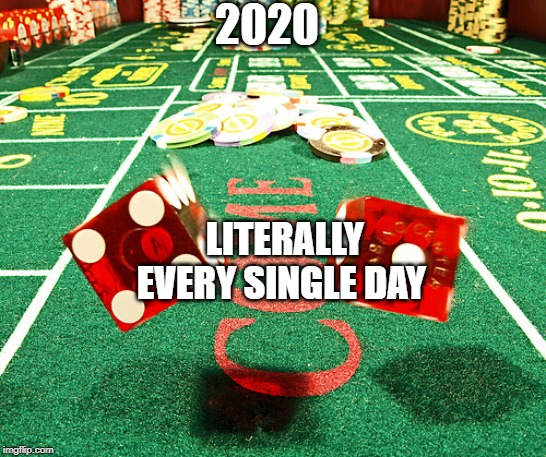 gamble dice craps |  2020; LITERALLY EVERY SINGLE DAY | image tagged in gamble dice craps | made w/ Imgflip meme maker