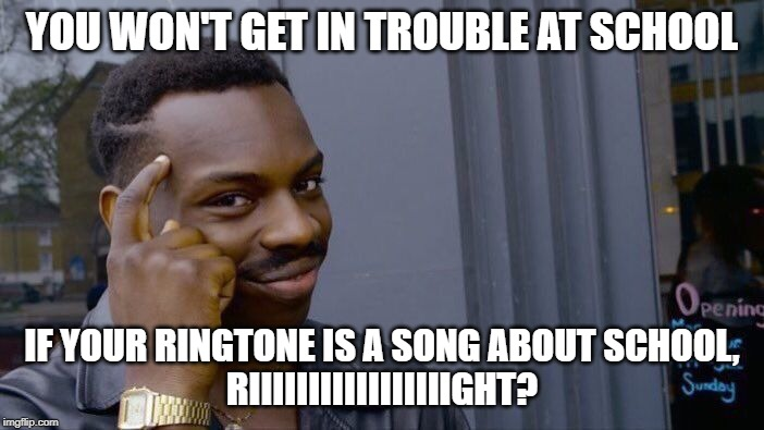 Roll Safe Think About It |  YOU WON'T GET IN TROUBLE AT SCHOOL; IF YOUR RINGTONE IS A SONG ABOUT SCHOOL, RIIIIIIIIIIIIIIIIIGHT? | image tagged in memes,roll safe think about it | made w/ Imgflip meme maker