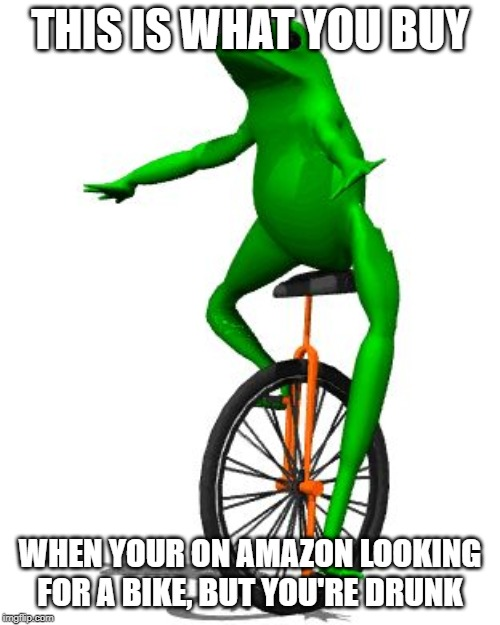 Dat Boi |  THIS IS WHAT YOU BUY; WHEN YOUR ON AMAZON LOOKING FOR A BIKE, BUT YOU'RE DRUNK | image tagged in memes,dat boi | made w/ Imgflip meme maker