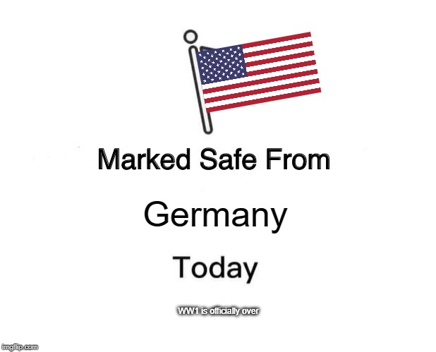 Marked Safe From |  Germany; WW1 is officially over | image tagged in memes,marked safe from | made w/ Imgflip meme maker