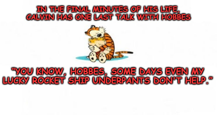 "CALVIN     ""I've been thinking Hobbes""HOBBES    ""Not now""CALVIN   ""Well, it wasn't on purpose"" 
