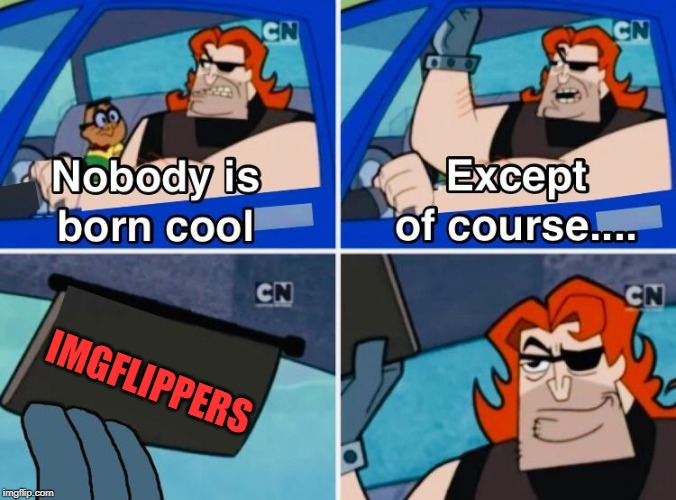 So give yourselves a round of applause! |  IMGFLIPPERS | image tagged in nobody is born cool,imgflip,imgflip users,imgflip community | made w/ Imgflip meme maker