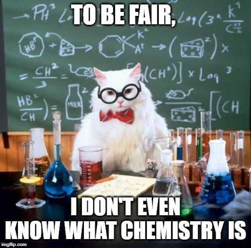Chemistry Cat | TO BE FAIR, I DON'T EVEN KNOW WHAT CHEMISTRY IS | image tagged in memes,chemistry cat | made w/ Imgflip meme maker