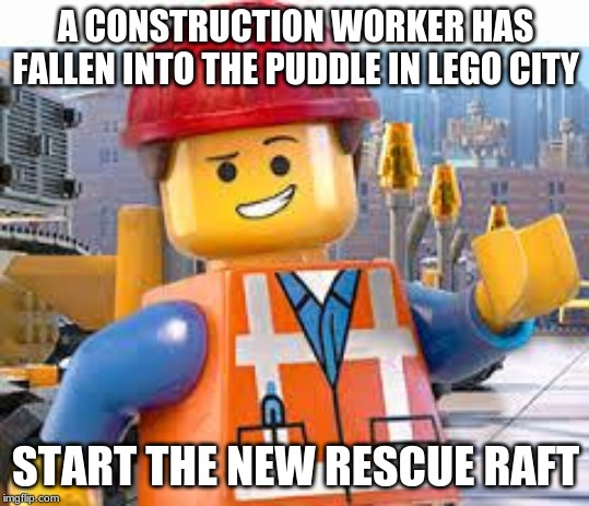 Lego Movie Emmet |  A CONSTRUCTION WORKER HAS FALLEN INTO THE PUDDLE IN LEGO CITY; START THE NEW RESCUE RAFT | image tagged in lego movie emmet,memes | made w/ Imgflip meme maker
