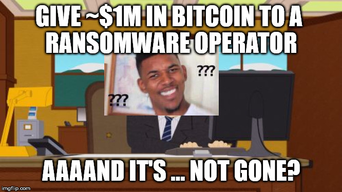 Aaaaand Its Gone Meme | GIVE ~$1M IN BITCOIN TO A  RANSOMWARE OPERATOR AAAAND IT'S ... NOT GONE? | image tagged in memes,aaaaand its gone | made w/ Imgflip meme maker