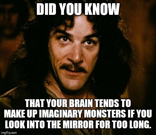 Inigo Montoya Meme | DID YOU KNOW THAT YOUR BRAIN TENDS TO MAKE UP IMAGINARY MONSTERS IF YOU LOOK INTO THE MIRROR FOR TOO LONG. | image tagged in memes,inigo montoya | made w/ Imgflip meme maker