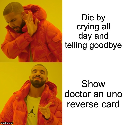 Drake Hotline Bling Meme | Die by crying all day and telling goodbye Show doctor an uno reverse card | image tagged in memes,drake hotline bling | made w/ Imgflip meme maker