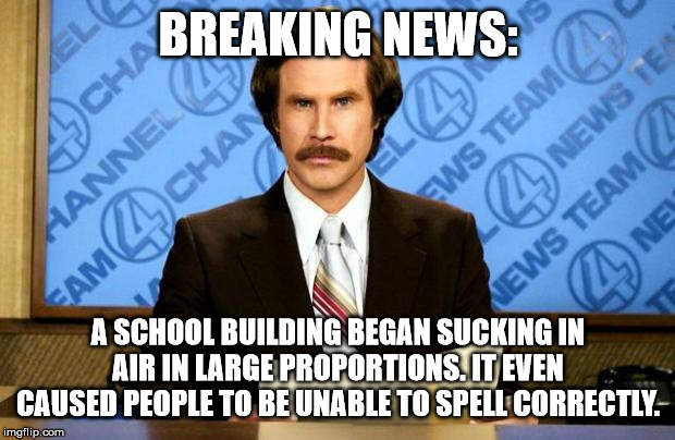 BREAKING NEWS | BREAKING NEWS: A SCHOOL BUILDING BEGAN SUCKING IN AIR IN LARGE PROPORTIONS. IT EVEN CAUSED PEOPLE TO BE UNABLE TO SPELL CORRECTLY. | image tagged in breaking news | made w/ Imgflip meme maker