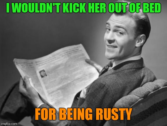 50's newspaper | I WOULDN'T KICK HER OUT OF BED FOR BEING RUSTY | image tagged in 50's newspaper | made w/ Imgflip meme maker