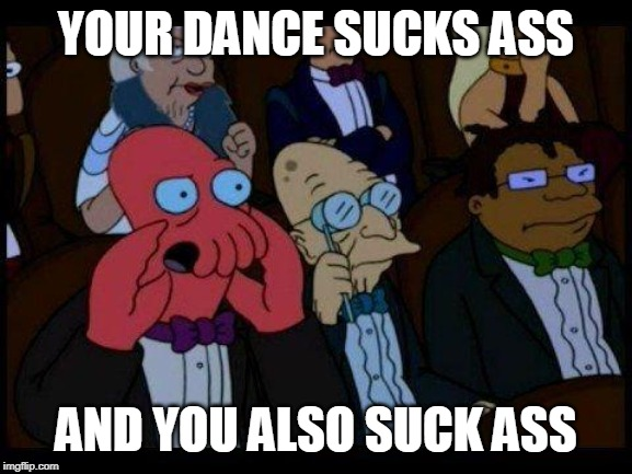 You Should Feel Bad Zoidberg |  YOUR DANCE SUCKS ASS; AND YOU ALSO SUCK ASS | image tagged in memes,you should feel bad zoidberg | made w/ Imgflip meme maker