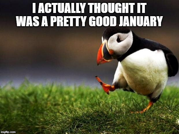 Unpopular Opinion Puffin |  I ACTUALLY THOUGHT IT WAS A PRETTY GOOD JANUARY | image tagged in memes,unpopular opinion puffin,january,2020 | made w/ Imgflip meme maker