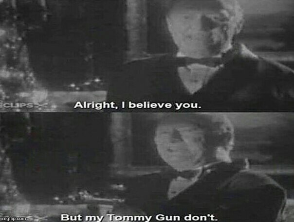 Alright I believe you. But my tommy gun dont | image tagged in alright i believe you but my tommy gun dont | made w/ Imgflip meme maker