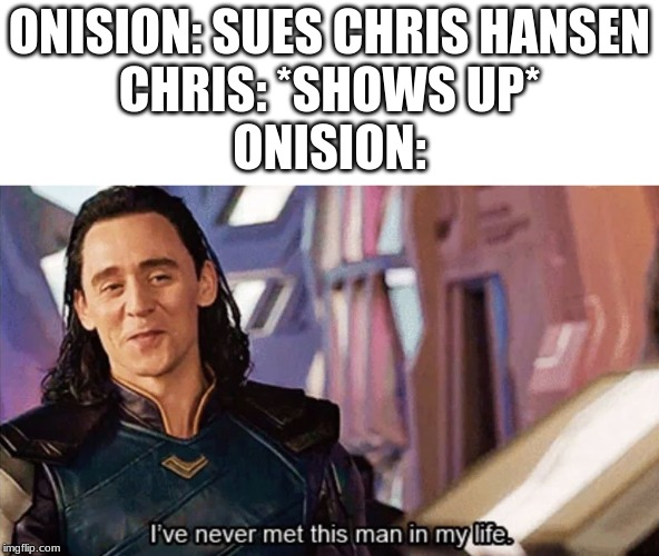 I Have Never Met This Man In My Life |  ONISION: SUES CHRIS HANSEN CHRIS: *SHOWS UP* ONISION: | image tagged in i have never met this man in my life | made w/ Imgflip meme maker