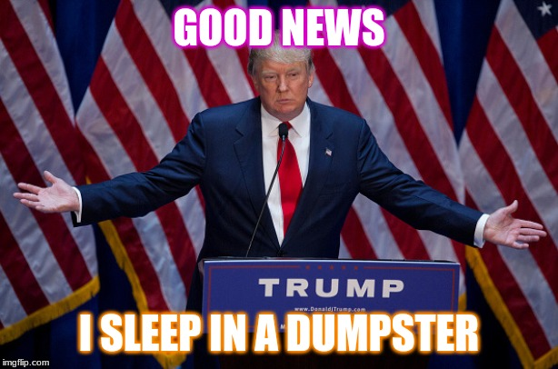 Donald Trump |  GOOD NEWS; I SLEEP IN A DUMPSTER | image tagged in donald trump | made w/ Imgflip meme maker