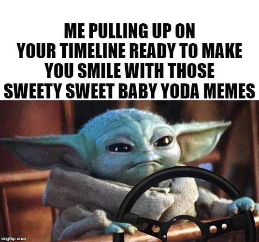 ME PULLING UP ON YOUR TIMELINE READY TO MAKE YOU SMILE WITH THOSE SWEETY SWEET BABY YODA MEMES | image tagged in blank white template,baby yoda driving | made w/ Imgflip meme maker