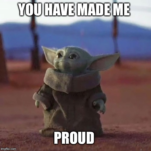 Baby Yoda |  YOU HAVE MADE ME; PROUD | image tagged in baby yoda | made w/ Imgflip meme maker