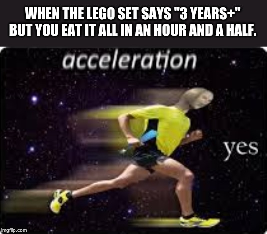 "acceleration, yes |  WHEN THE LEGO SET SAYS ""3 YEARS+"" BUT YOU EAT IT ALL IN AN HOUR AND A HALF. 