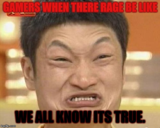 rage moments. |  GAMERS WHEN THERE RAGE BE LIKE; WE ALL KNOW ITS TRUE. | image tagged in memes,impossibru guy original | made w/ Imgflip meme maker