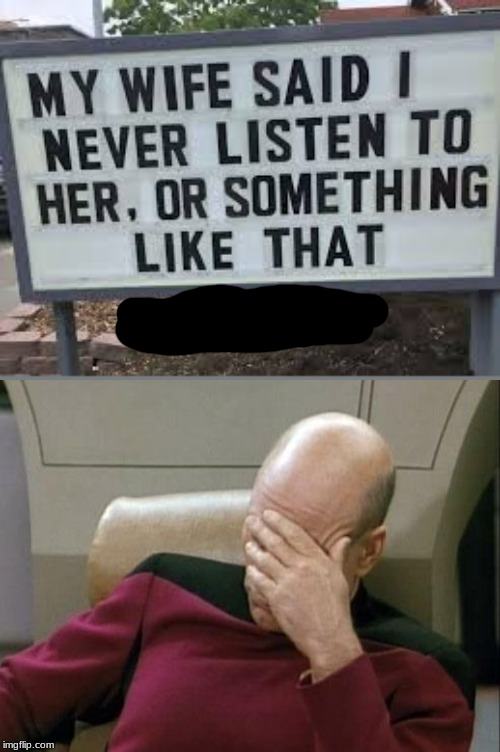 He probably has hearing problems... | image tagged in sign,funny,face palm,captain picard facepalm,star trek,meme | made w/ Imgflip meme maker