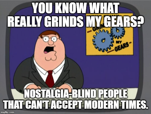 Peter Griffin News |  YOU KNOW WHAT REALLY GRINDS MY GEARS? NOSTALGIA-BLIND PEOPLE THAT CAN'T ACCEPT MODERN TIMES. | image tagged in memes,peter griffin news,nostalgia | made w/ Imgflip meme maker