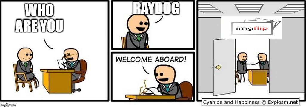 WELCOME BACK RAYDOG!!! we missed you! |  RAYDOG; WHO ARE YOU | image tagged in job interview | made w/ Imgflip meme maker