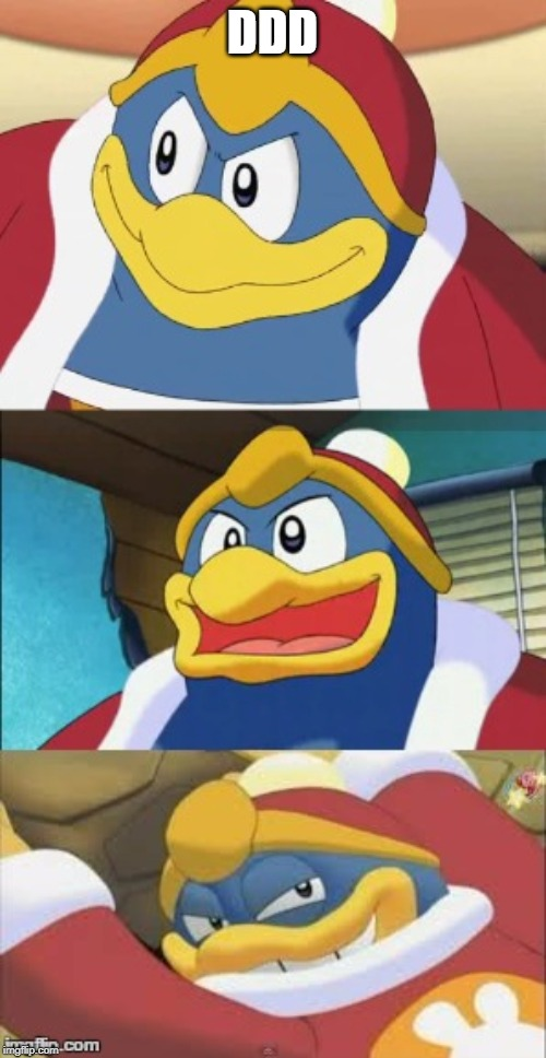 DDD | image tagged in bad pun king dedede | made w/ Imgflip meme maker