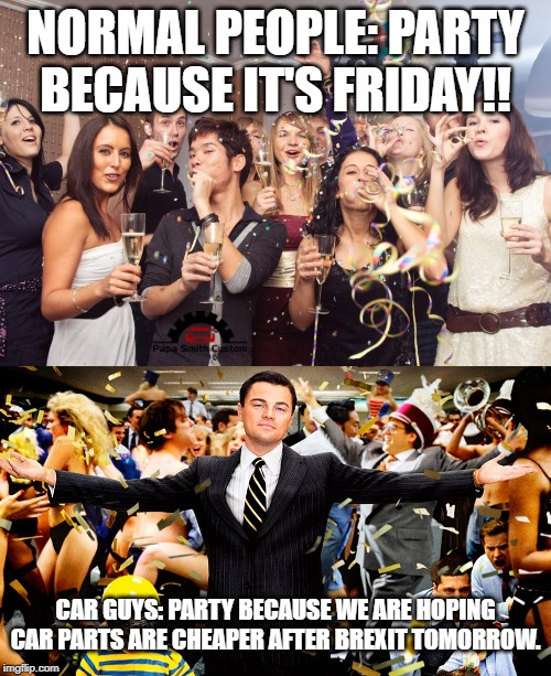 Friday party reasons. |  NORMAL PEOPLE: PARTY BECAUSE IT'S FRIDAY!! CAR GUYS: PARTY BECAUSE WE ARE HOPING CAR PARTS ARE CHEAPER AFTER BREXIT TOMORROW. | image tagged in office party,wolf of wallstreet celebration,car memes,car,mods,brexit | made w/ Imgflip meme maker