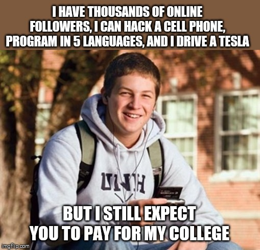 Anyone else getting annoyed with the sense of entitlement college students expect? |  I HAVE THOUSANDS OF ONLINE FOLLOWERS, I CAN HACK A CELL PHONE, PROGRAM IN 5 LANGUAGES, AND I DRIVE A TESLA; BUT I STILL EXPECT YOU TO PAY FOR MY COLLEGE | image tagged in college freshman,entitlement,jobless | made w/ Imgflip meme maker